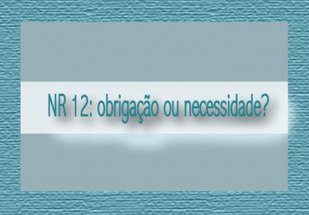 OPINIÃO – NR 12: obrigação ou necessidade?
